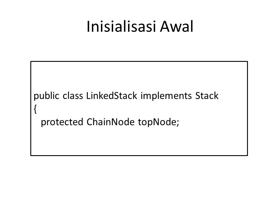 Inisialisasi Awal public class LinkedStack implements Stack { protected ChainNode topNode;