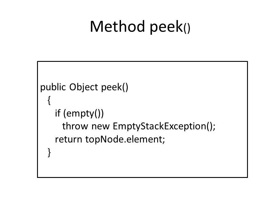 Method peek () public Object peek() { if (empty()) throw new EmptyStackException(); return topNode.element; }