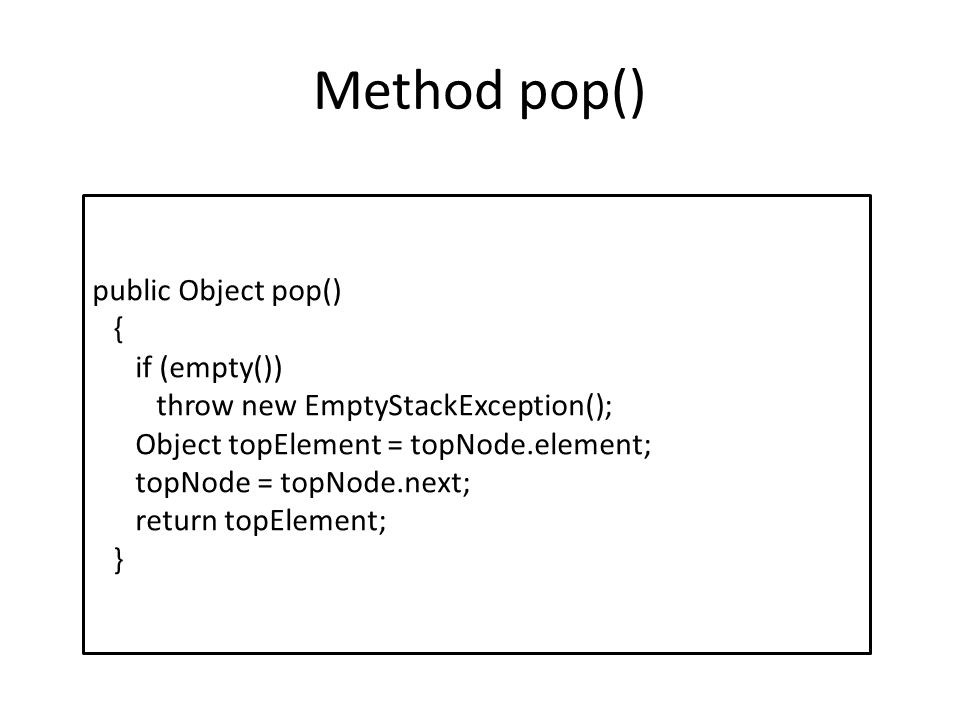 Method pop() public Object pop() { if (empty()) throw new EmptyStackException(); Object topElement = topNode.element; topNode = topNode.next; return t