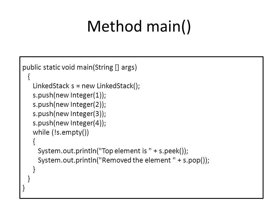 Method main() public static void main(String [] args) { LinkedStack s = new LinkedStack(); s.push(new Integer(1)); s.push(new Integer(2)); s.push(new