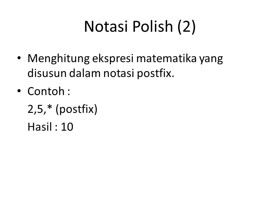 Notasi Polish (2) Menghitung ekspresi matematika yang disusun dalam notasi postfix. Contoh : 2,5,* (postfix) Hasil : 10