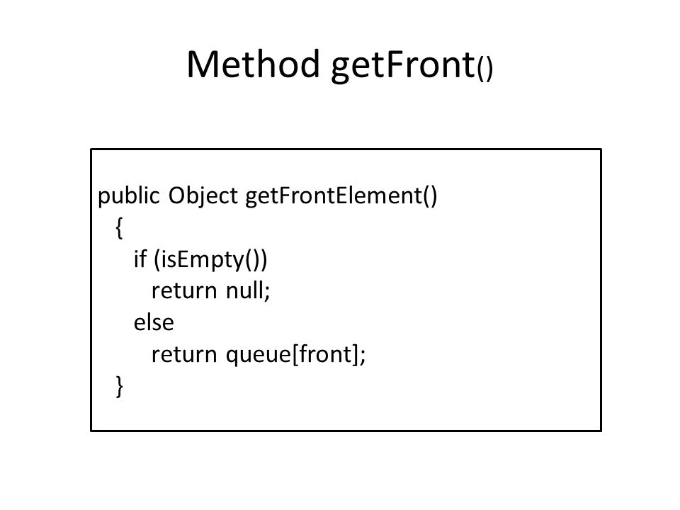 Method getFront () public Object getFrontElement() { if (isEmpty()) return null; else return queue[front]; }