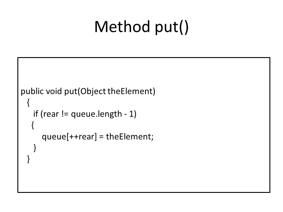 Method put() public void put(Object theElement) { if (rear != queue.length - 1) { queue[++rear] = theElement; }