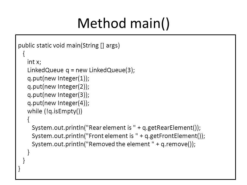 Method main() public static void main(String [] args) { int x; LinkedQueue q = new LinkedQueue(3); q.put(new Integer(1)); q.put(new Integer(2)); q.put