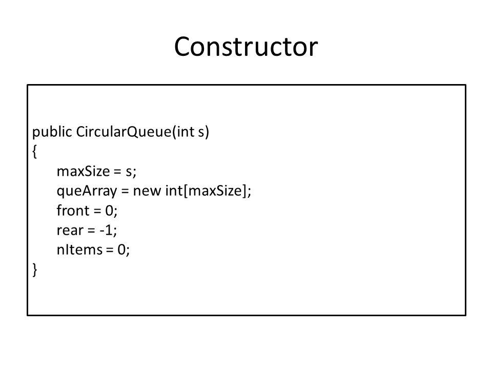 Constructor public CircularQueue(int s) { maxSize = s; queArray = new int[maxSize]; front = 0; rear = -1; nItems = 0; }
