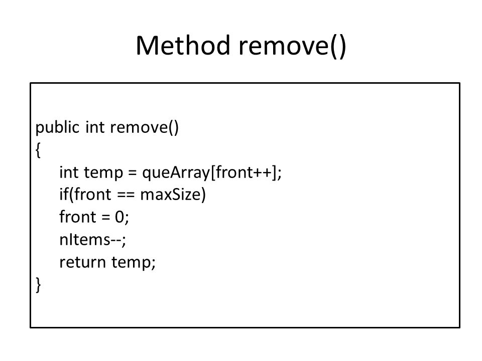 Method remove() public int remove() { int temp = queArray[front++]; if(front == maxSize) front = 0; nItems--; return temp; }