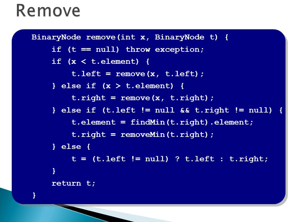 BinaryNode remove(int x, BinaryNode t) { if (t == null) throw exception; if (x < t.element) { t.left = remove(x, t.left); } else if (x > t.element) { t.right = remove(x, t.right); } else if (t.left != null && t.right != null) { t.element = findMin(t.right).element; t.right = removeMin(t.right); } else { t = (t.left != null) .