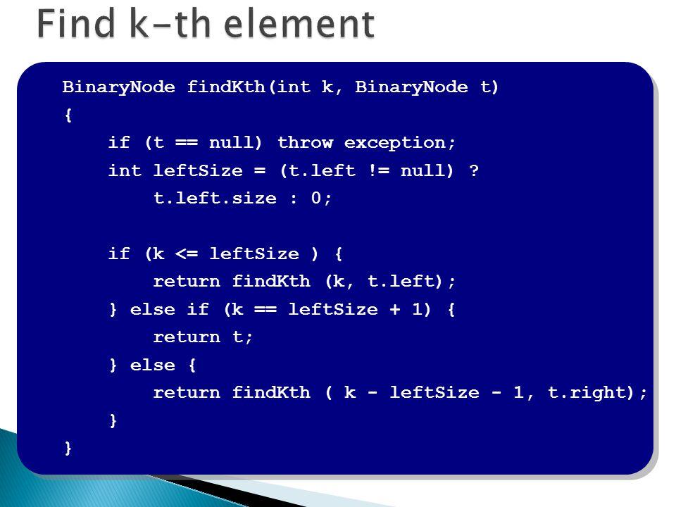 BinaryNode findKth(int k, BinaryNode t) { if (t == null) throw exception; int leftSize = (t.left != null) ? t.left.size : 0; if (k <= leftSize ) { ret