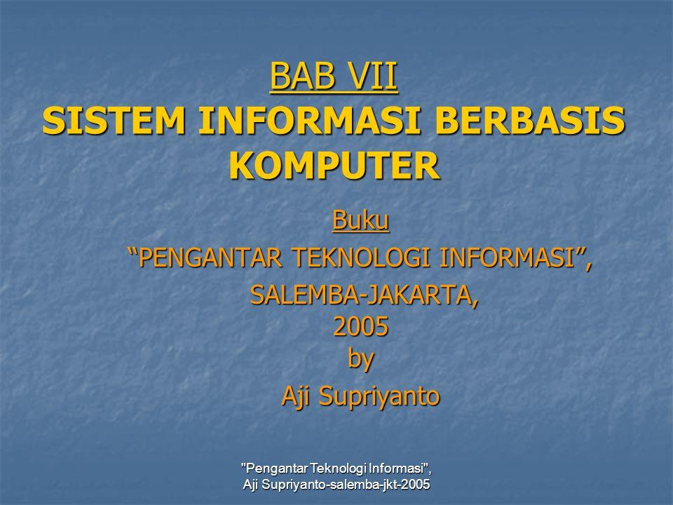 Pengantar Teknologi Informasi , Aji Supriyanto-salemba-jkt-2005 BAB VII SISTEM INFORMASI BERBASIS KOMPUTER Buku PENGANTAR TEKNOLOGI INFORMASI , SALEMBA-JAKARTA, 2005 by SALEMBA-JAKARTA, 2005 by Aji Supriyanto