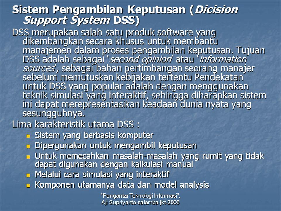 Pengantar Teknologi Informasi , Aji Supriyanto-salemba-jkt-2005 Sistem Pengambilan Keputusan (Dicision Support System DSS) DSS merupakan salah satu produk software yang dikembangkan secara khusus untuk membantu manajemen dalam proses pengambilan keputusan.