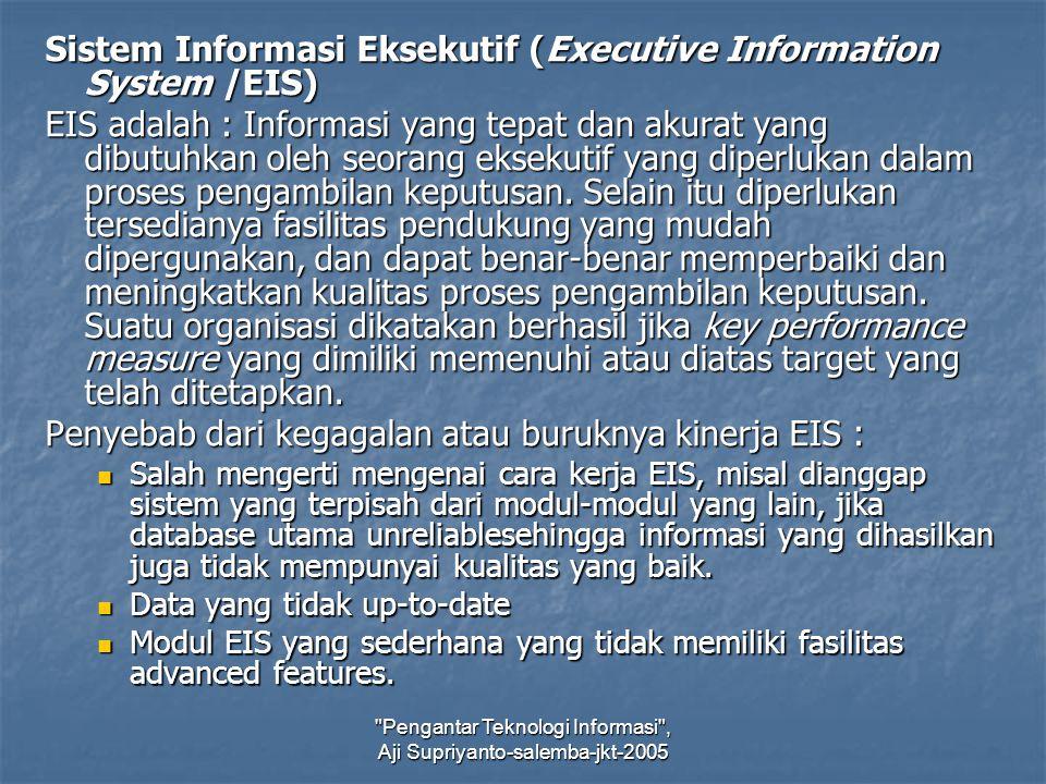 Pengantar Teknologi Informasi , Aji Supriyanto-salemba-jkt-2005 Sistem Informasi Eksekutif (Executive Information System /EIS) EIS adalah : Informasi yang tepat dan akurat yang dibutuhkan oleh seorang eksekutif yang diperlukan dalam proses pengambilan keputusan.