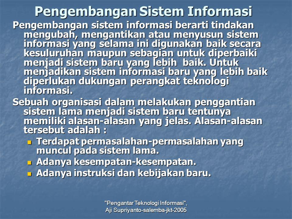 Pengantar Teknologi Informasi , Aji Supriyanto-salemba-jkt-2005 Pengembangan Sistem Informasi Pengembangan sistem informasi berarti tindakan mengubah, mengantikan atau menyusun sistem informasi yang selama ini digunakan baik secara kesuluruhan maupun sebagian untuk diperbaiki menjadi sistem baru yang lebih baik.
