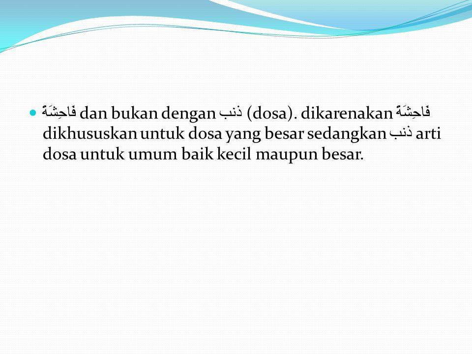 فَاحِشَةً dan bukan dengan ذنب (dosa). dikarenakan فَاحِشَةً dikhususkan untuk dosa yang besar sedangkan ذنب arti dosa untuk umum baik kecil maupun be
