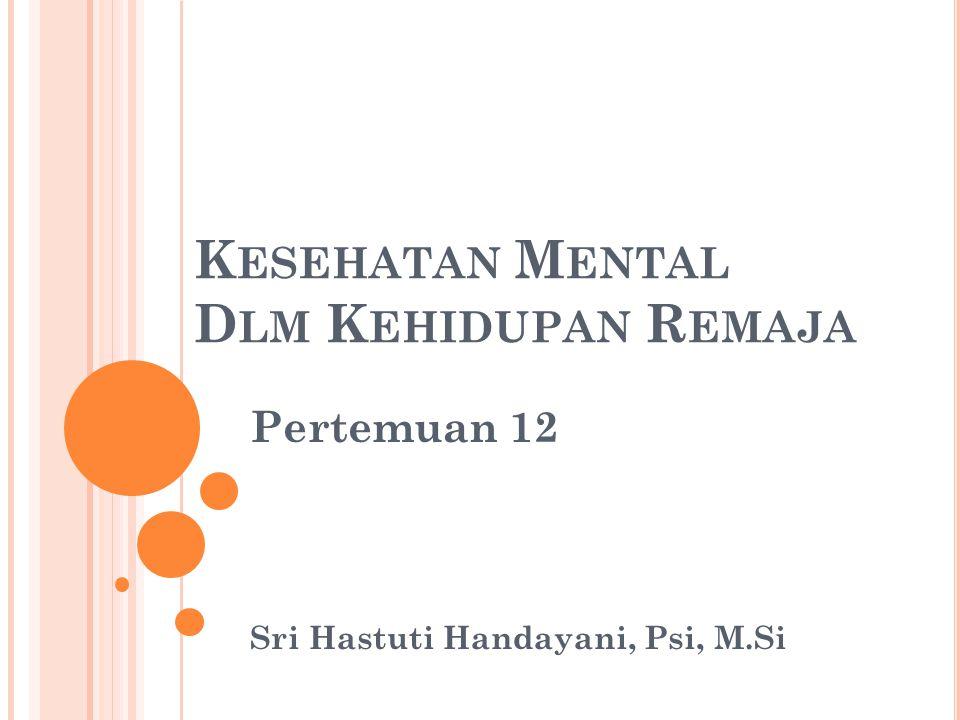 K ESEHATAN M ENTAL D LM K EHIDUPAN R EMAJA Pertemuan 12 Sri Hastuti Handayani, Psi, M.Si