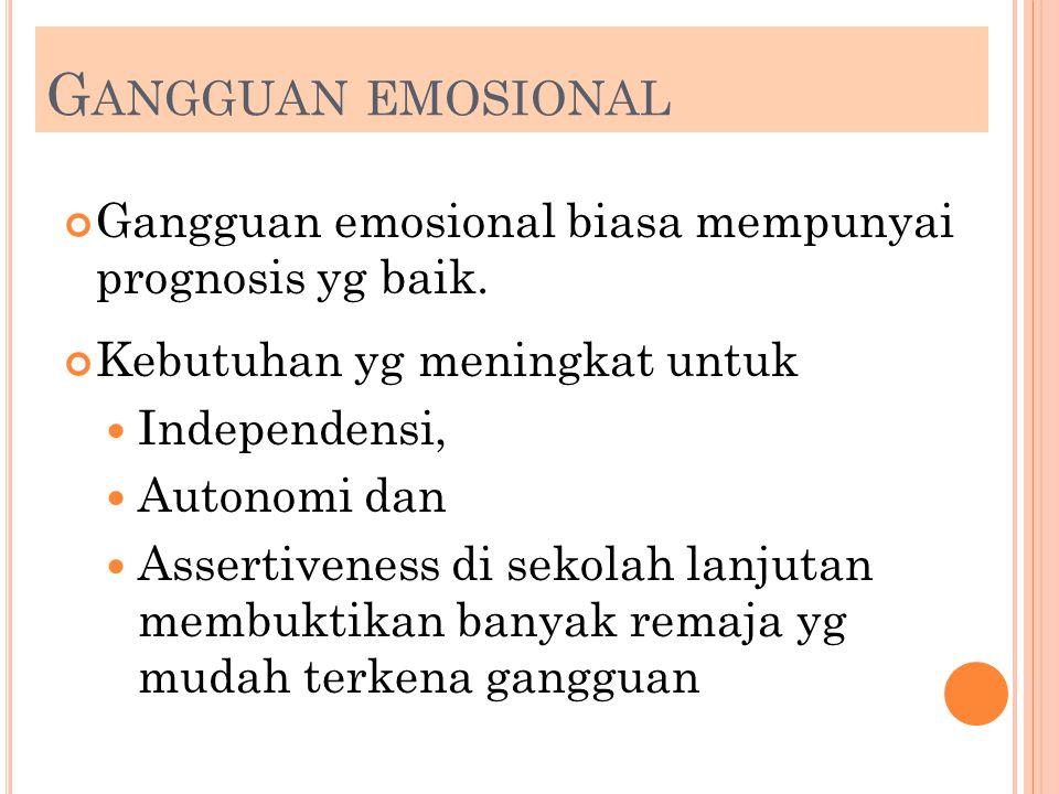 G ANGGUAN EMOSIONAL Gangguan emosional biasa mempunyai prognosis yg baik. Kebutuhan yg meningkat untuk Independensi, Autonomi dan Assertiveness di sek
