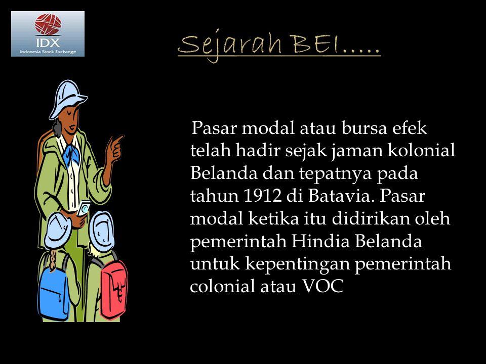 Pasar modal atau bursa efek telah hadir sejak jaman kolonial Belanda dan tepatnya pada tahun 1912 di Batavia.
