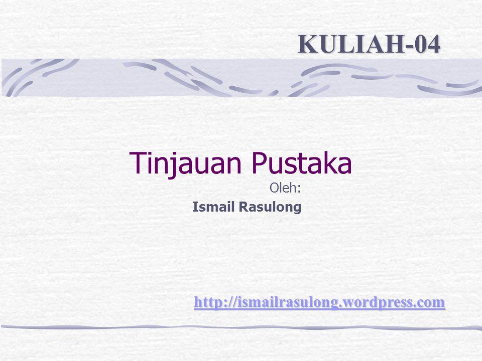 Tinjauan Pustaka Oleh: Ismail Rasulong http://ismailrasulong.wordpress.com KULIAH-04