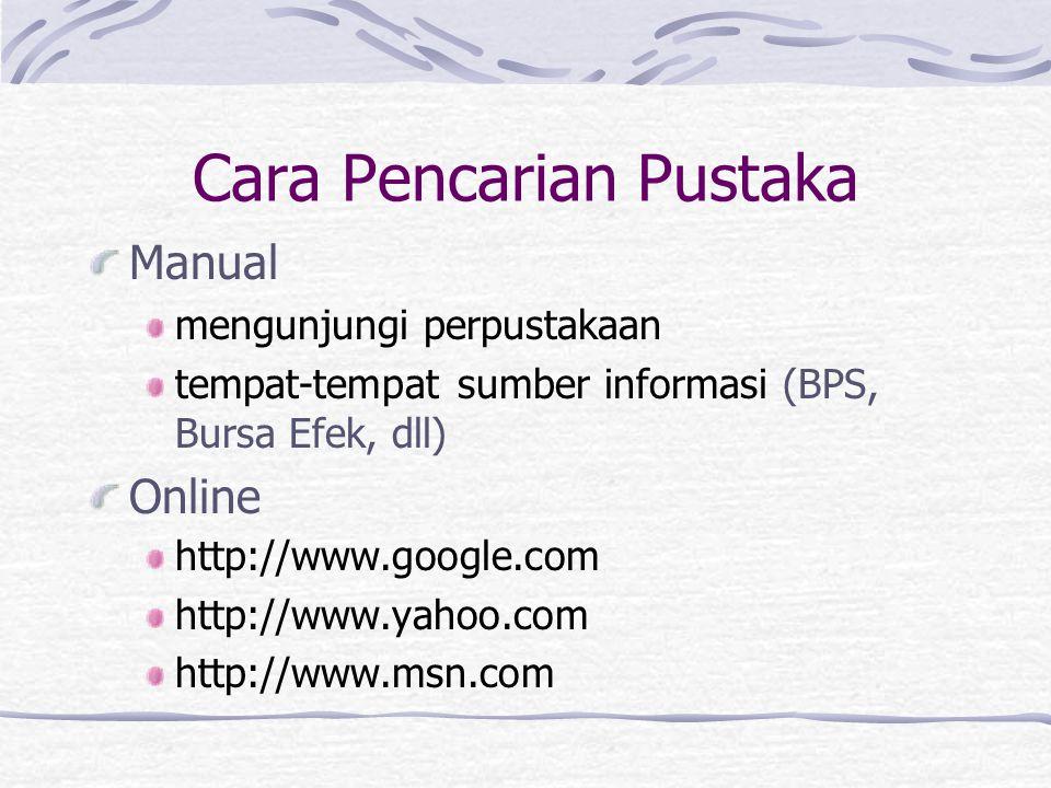 Cara Pencarian Pustaka Manual mengunjungi perpustakaan tempat-tempat sumber informasi (BPS, Bursa Efek, dll) Online http://www.google.com http://www.y