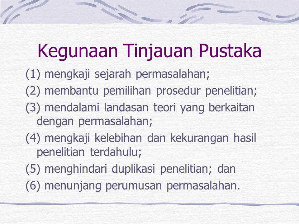 Kegunaan Tinjauan Pustaka (1) mengkaji sejarah permasalahan; (2) membantu pemilihan prosedur penelitian; (3) mendalami landasan teori yang berkaitan d