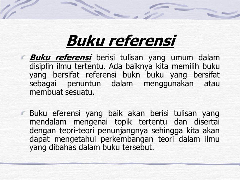 Buku referensi Buku referensi berisi tulisan yang umum dalam disiplin ilmu tertentu. Ada baiknya kita memilih buku yang bersifat referensi bukn buku y