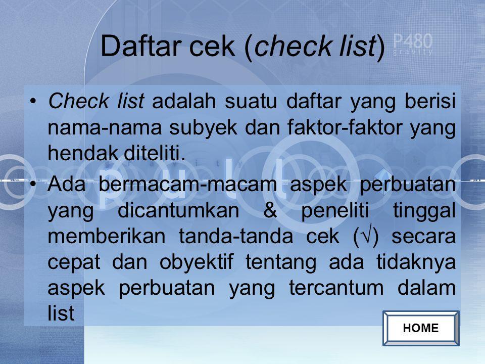 Daftar cek (check list) Check list adalah suatu daftar yang berisi nama-nama subyek dan faktor-faktor yang hendak diteliti.
