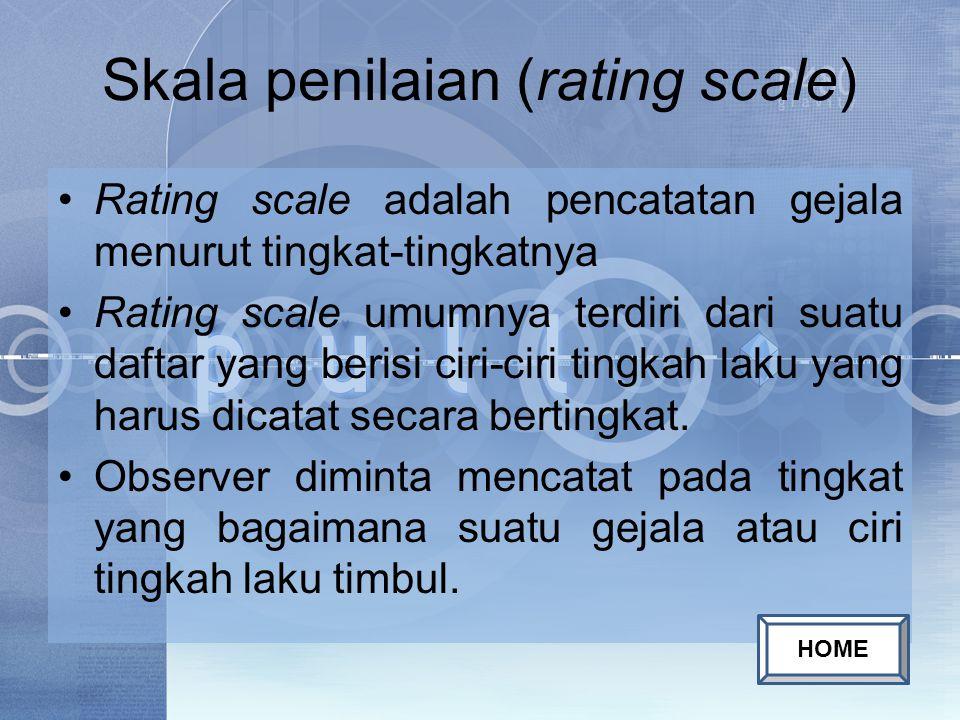 Skala penilaian (rating scale) Rating scale adalah pencatatan gejala menurut tingkat-tingkatnya Rating scale umumnya terdiri dari suatu daftar yang berisi ciri-ciri tingkah laku yang harus dicatat secara bertingkat.