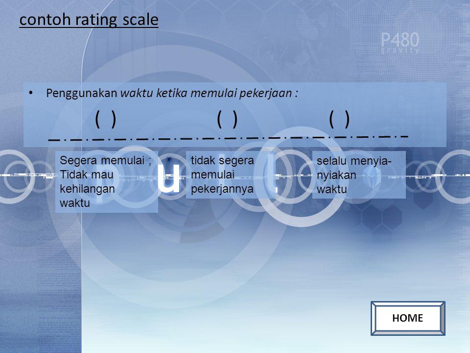 contoh rating scale Penggunakan waktu ketika memulai pekerjaan : ( ) ( ) ( ) Segera memulai ; Tidak mau kehilangan waktu tidak segera memulai pekerjan