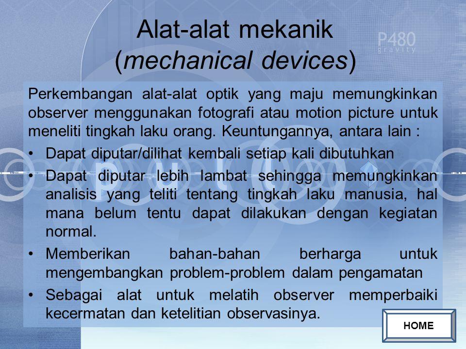 Alat-alat mekanik (mechanical devices) Perkembangan alat-alat optik yang maju memungkinkan observer menggunakan fotografi atau motion picture untuk meneliti tingkah laku orang.