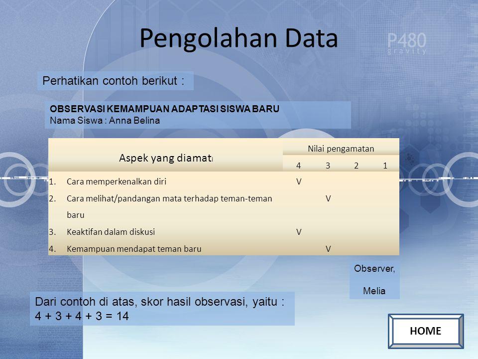 Pengolahan Data Perhatikan contoh berikut : OBSERVASI KEMAMPUAN ADAPTASI SISWA BARU Nama Siswa : Anna Belina Aspek yang diamat i Nilai pengamatan 4321