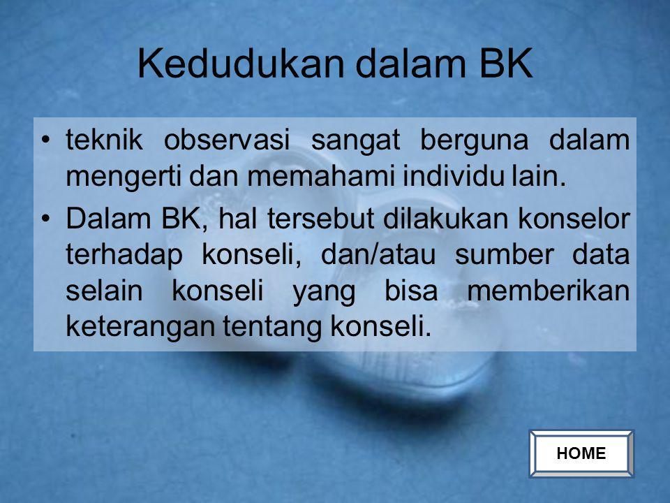 Kedudukan dalam BK teknik observasi sangat berguna dalam mengerti dan memahami individu lain. Dalam BK, hal tersebut dilakukan konselor terhadap konse