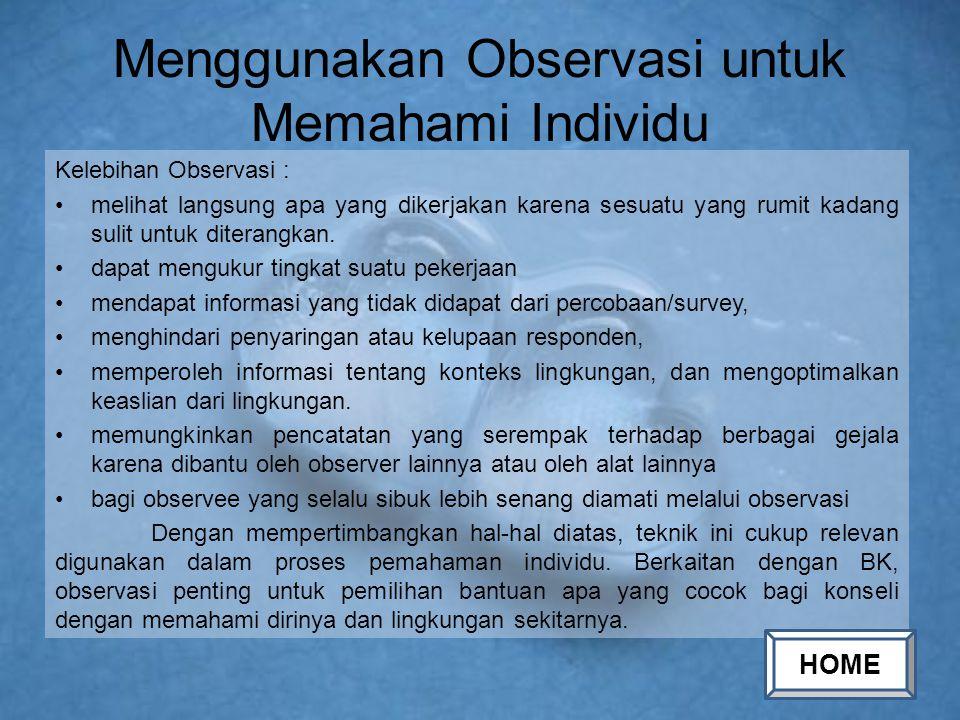 Menggunakan Observasi untuk Memahami Individu Kelebihan Observasi : melihat langsung apa yang dikerjakan karena sesuatu yang rumit kadang sulit untuk
