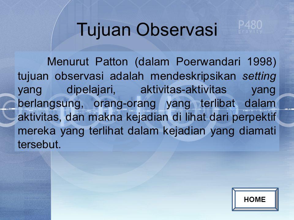 Tujuan Observasi Menurut Patton (dalam Poerwandari 1998) tujuan observasi adalah mendeskripsikan setting yang dipelajari, aktivitas-aktivitas yang berlangsung, orang-orang yang terlibat dalam aktivitas, dan makna kejadian di lihat dari perpektif mereka yang terlihat dalam kejadian yang diamati tersebut.