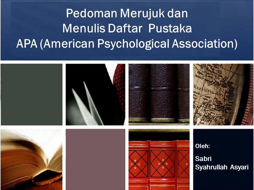 Pedoman Merujuk dan Menulis Daftar Pustaka APA (American Psychological Association) Oleh: Sabri Syahrullah Asyari