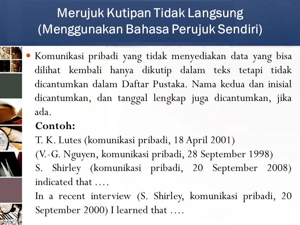 Komunikasi pribadi yang tidak menyediakan data yang bisa dilihat kembali hanya dikutip dalam teks tetapi tidak dicantumkan dalam Daftar Pustaka.