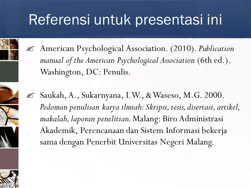 Referensi untuk presentasi ini  American Psychological Association. (2010). Publication manual of the American Psychological Association (6th ed.). W