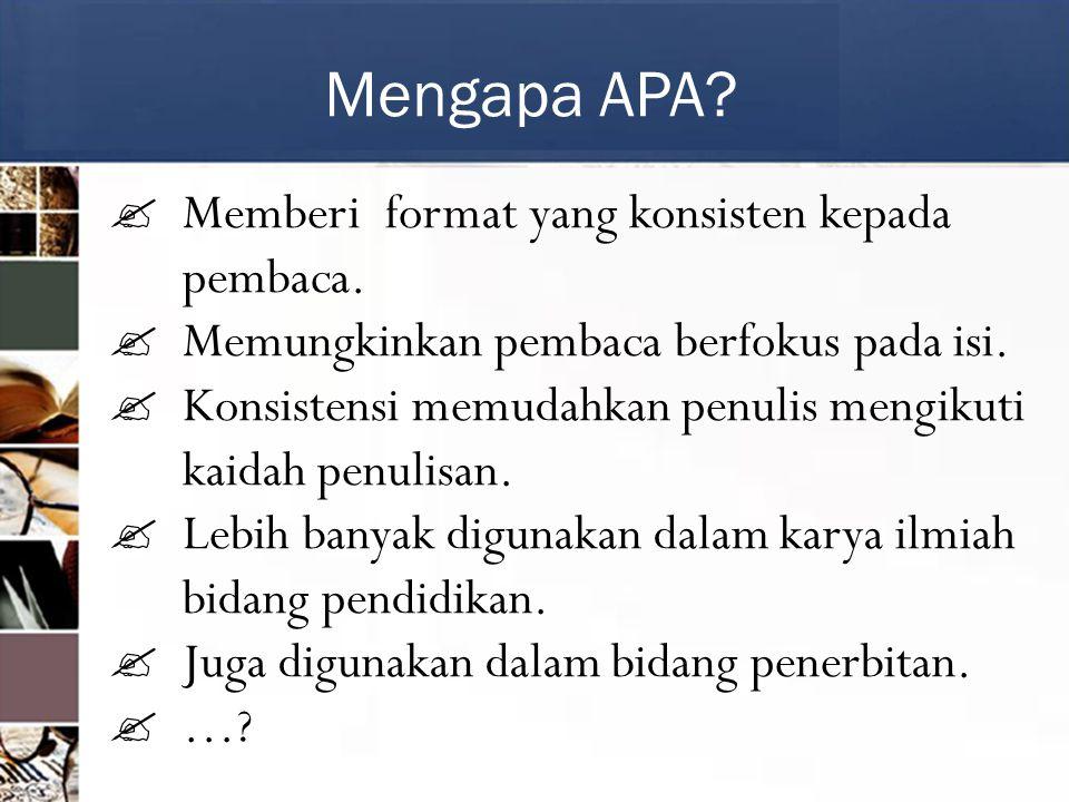 Mengapa APA. Memberi format yang konsisten kepada pembaca.