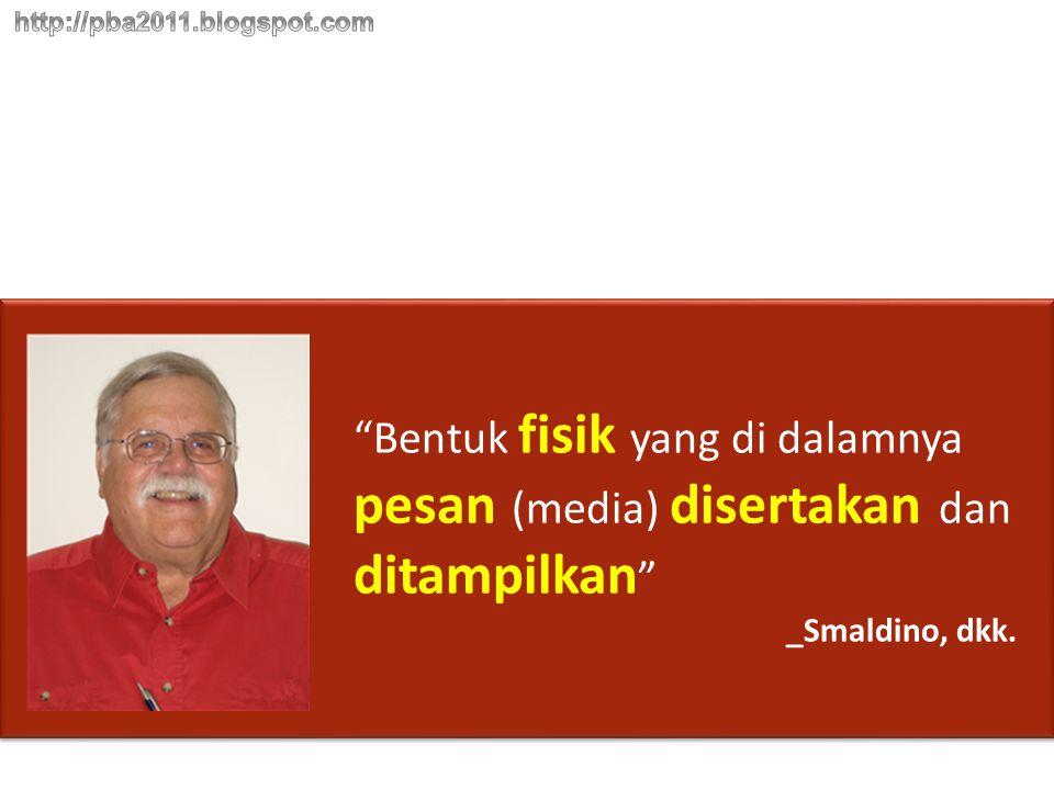 """""""Bentuk fisik yang di dalamnya pesan (media) disertakan dan ditampilkan """" _Smaldino, dkk."""
