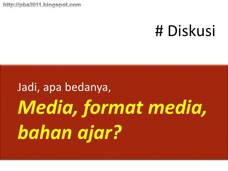# Diskusi Jadi, apa bedanya, Media, format media, bahan ajar?