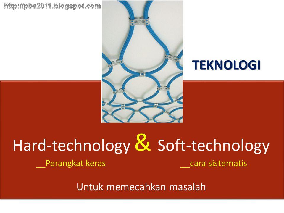 TEKNOLOGI Hard-technology & Soft-technology __Perangkat keras__cara sistematis Untuk memecahkan masalah