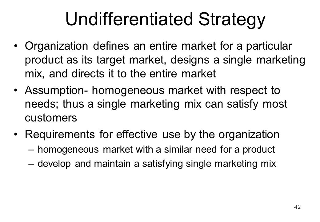 42 Undifferentiated Strategy Organization defines an entire market for a particular product as its target market, designs a single marketing mix, and directs it to the entire market Assumption- homogeneous market with respect to needs; thus a single marketing mix can satisfy most customers Requirements for effective use by the organization –homogeneous market with a similar need for a product –develop and maintain a satisfying single marketing mix