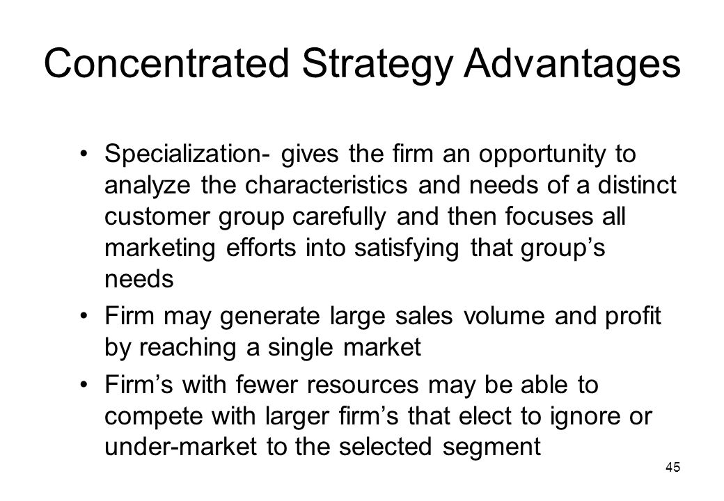 45 Concentrated Strategy Advantages Specialization- gives the firm an opportunity to analyze the characteristics and needs of a distinct customer grou