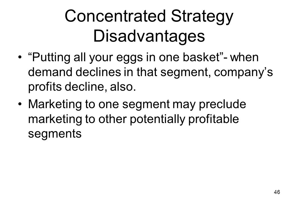 46 Concentrated Strategy Disadvantages Putting all your eggs in one basket - when demand declines in that segment, company's profits decline, also.
