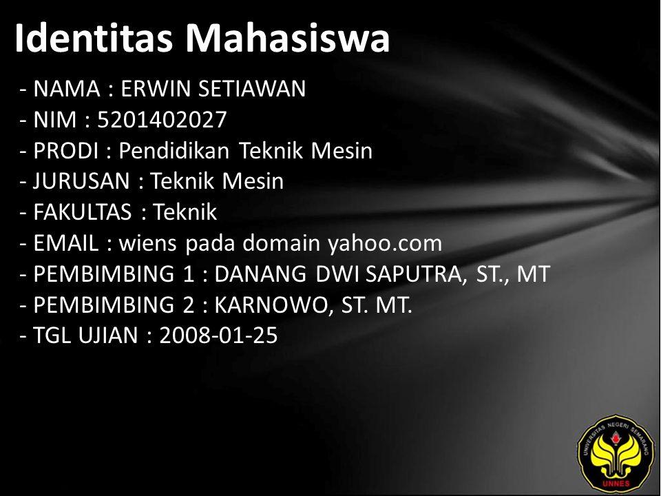 Identitas Mahasiswa - NAMA : ERWIN SETIAWAN - NIM : 5201402027 - PRODI : Pendidikan Teknik Mesin - JURUSAN : Teknik Mesin - FAKULTAS : Teknik - EMAIL : wiens pada domain yahoo.com - PEMBIMBING 1 : DANANG DWI SAPUTRA, ST., MT - PEMBIMBING 2 : KARNOWO, ST.