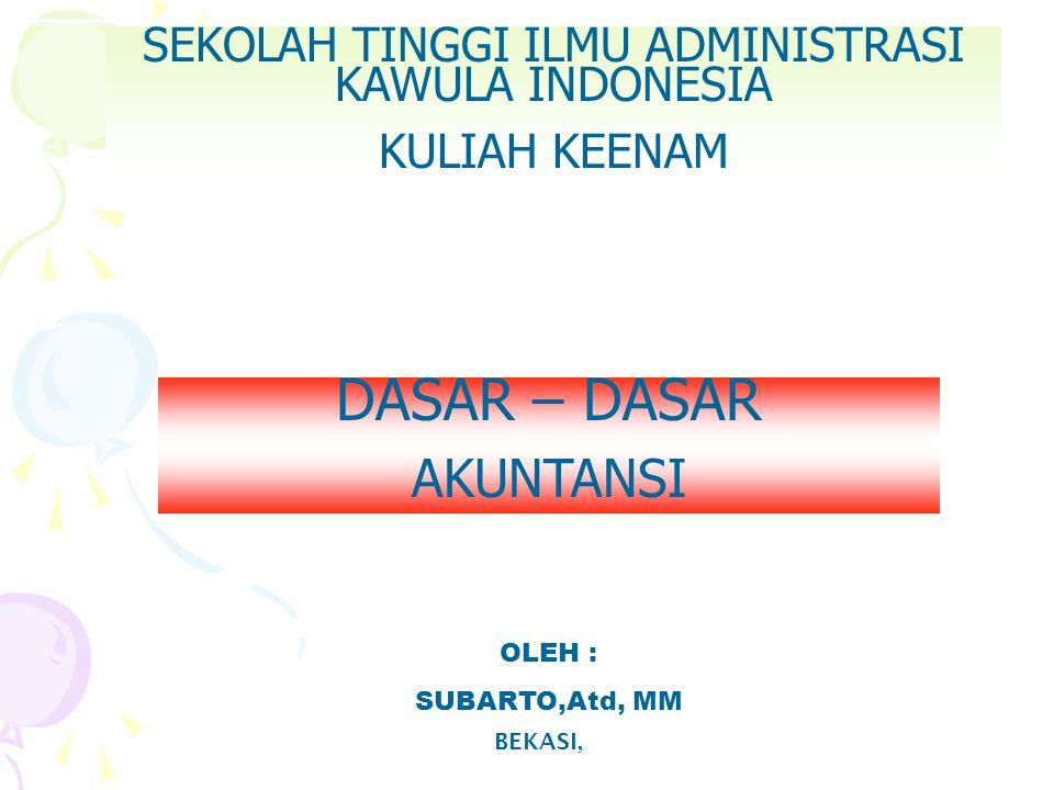 SEKOLAH TINGGI ILMU ADMINISTRASI KAWULA INDONESIA KULIAH KEENAM BEKASI, OLEH : SUBARTO,Atd, MM DASAR – DASAR AKUNTANSI