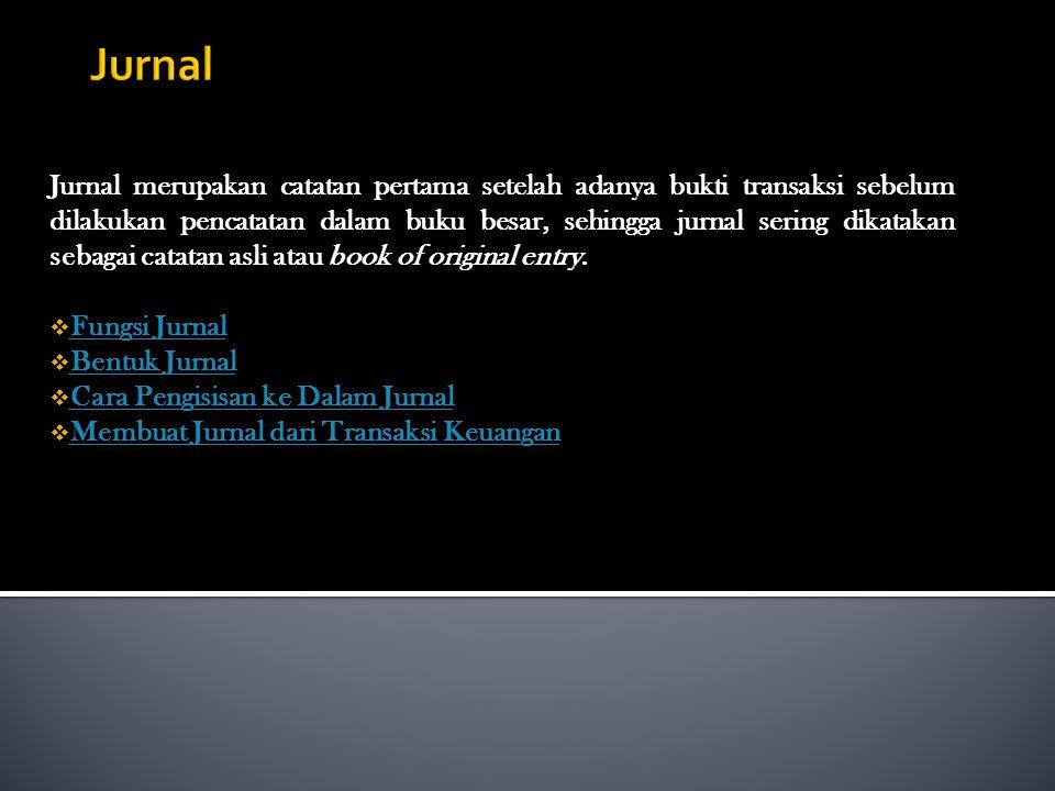 Jurnal merupakan catatan pertama setelah adanya bukti transaksi sebelum dilakukan pencatatan dalam buku besar, sehingga jurnal sering dikatakan sebagai catatan asli atau book of original entry.