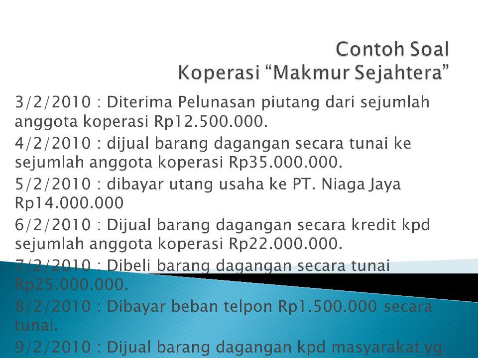 3/2/2010 : Diterima Pelunasan piutang dari sejumlah anggota koperasi Rp12.500.000. 4/2/2010 : dijual barang dagangan secara tunai ke sejumlah anggota