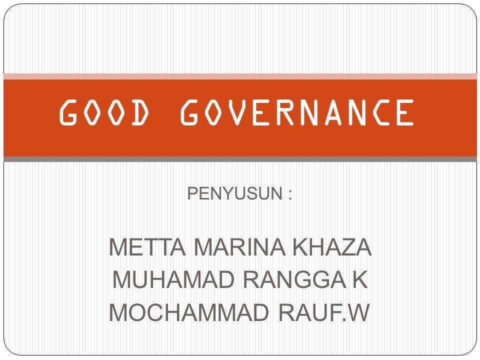PENYUSUN : METTA MARINA KHAZA MUHAMAD RANGGA K MOCHAMMAD RAUF.W GOOD GOVERNANCE