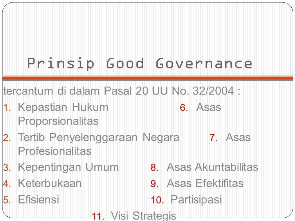 Prinsip Good Governance tercantum di dalam Pasal 20 UU No. 32/2004 : 1. Kepastian Hukum 6. Asas Proporsionalitas 2. Tertib Penyelenggaraan Negara 7. A