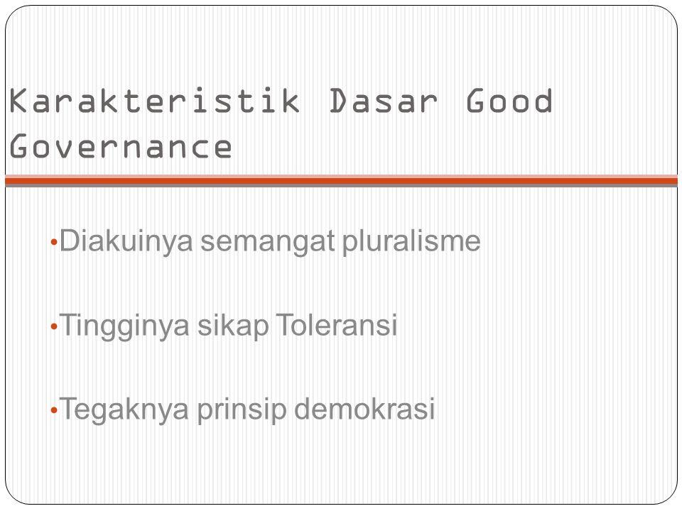 Karakteristik Dasar Good Governance Diakuinya semangat pluralisme Tingginya sikap Toleransi Tegaknya prinsip demokrasi