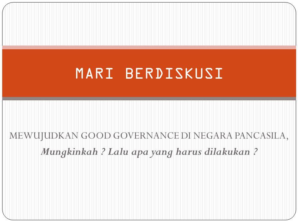 MEWUJUDKAN GOOD GOVERNANCE DI NEGARA PANCASILA, Mungkinkah ? Lalu apa yang harus dilakukan ? MARI BERDISKUSI